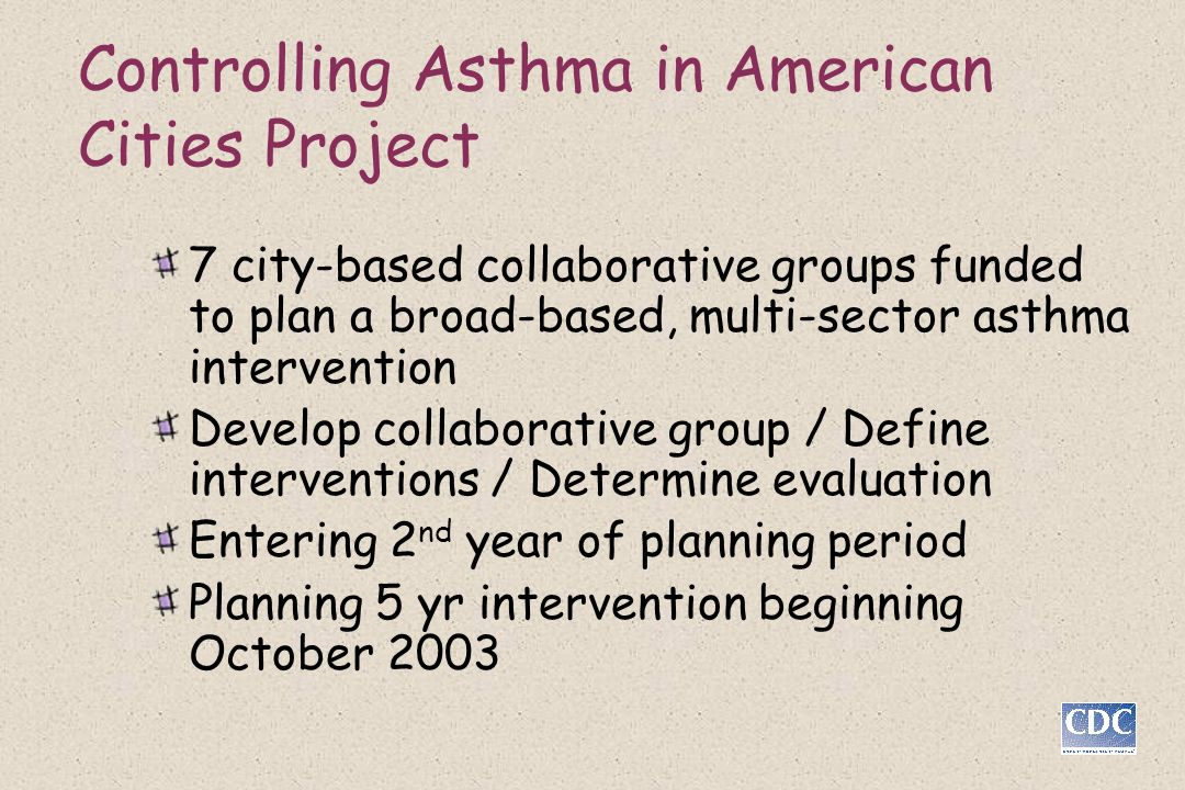 Controlling Asthma in American Cities Project 7 city-based collaborative groups funded to plan a broad-based, multi-sector asthma intervention Develop