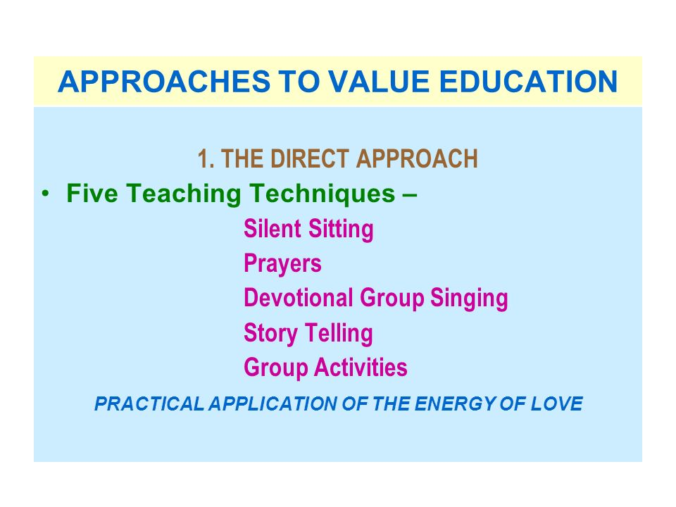 APPROACHES TO VALUE EDUCATION 1. THE DIRECT APPROACH Five Teaching Techniques – Silent Sitting Prayers Devotional Group Singing Story Telling Group Ac