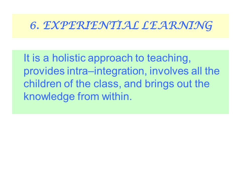 6. EXPERIENTIAL LEARNING It is a holistic approach to teaching, provides intra–integration, involves all the children of the class, and brings out the