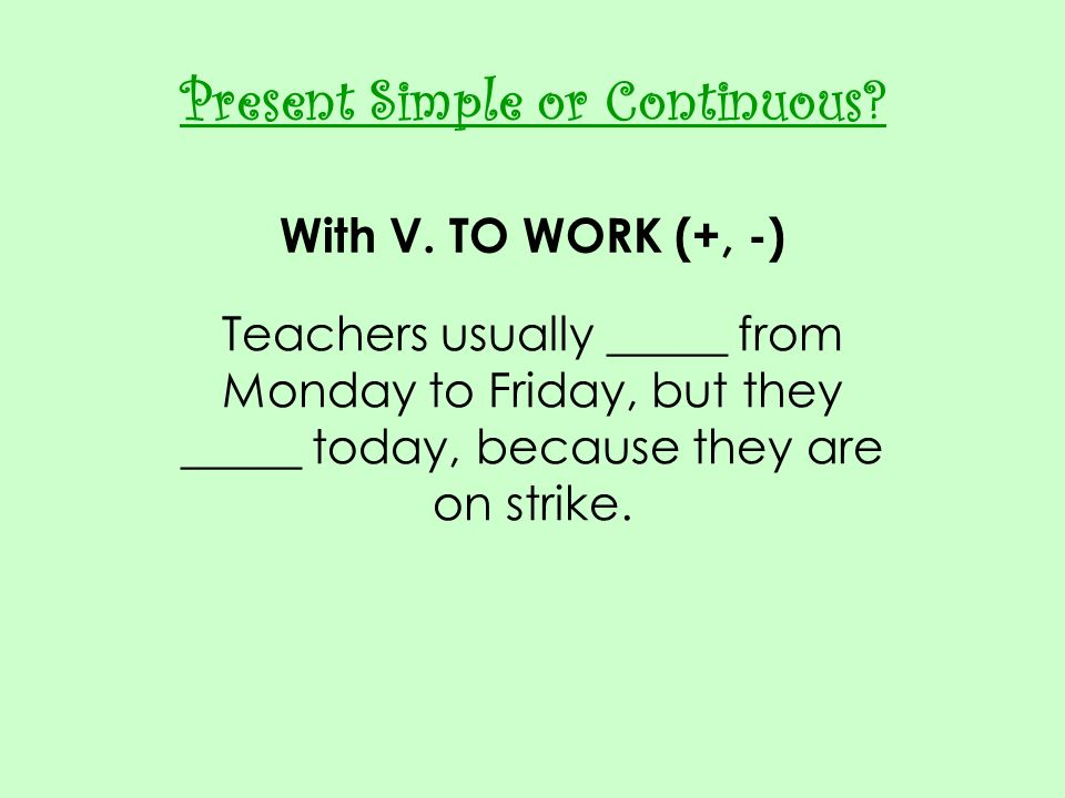 Present Simple or Continuous? With V. TO WORK (+, -) Teachers usually _____ from Monday to Friday, but they _____ today, because they are on strike.