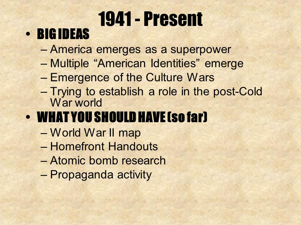 Present BIG IDEAS –America emerges as a superpower –Multiple American Identities emerge –Emergence of the Culture Wars –Trying to establish a role in the post-Cold War world WHAT YOU SHOULD HAVE (so far) –World War II map –Homefront Handouts –Atomic bomb research –Propaganda activity