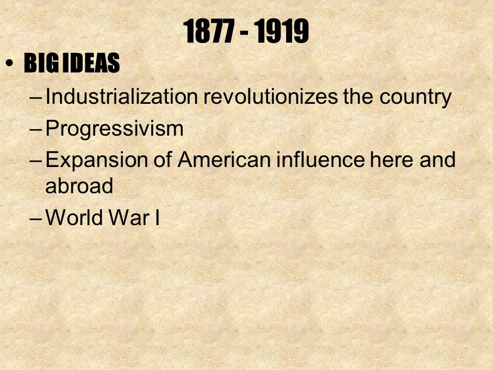 BIG IDEAS –Industrialization revolutionizes the country –Progressivism –Expansion of American influence here and abroad –World War I