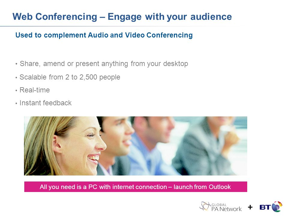Web Conferencing – Engage with your audience Used to complement Audio and Video Conferencing Share, amend or present anything from your desktop Scalable from 2 to 2,500 people Real-time Instant feedback All you need is a PC with internet connection – launch from Outlook