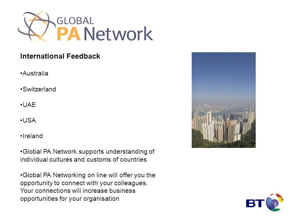 International Feedback Australia Switzerland UAE USA Ireland Global PA Network supports understanding of individual cultures and customs of countries Global PA Networking on line will offer you the opportunity to connect with your colleagues.