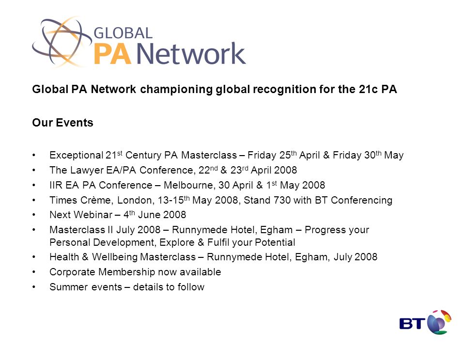 Global PA Network championing global recognition for the 21c PA Our Events Exceptional 21 st Century PA Masterclass – Friday 25 th April & Friday 30 th May The Lawyer EA/PA Conference, 22 nd & 23 rd April 2008 IIR EA PA Conference – Melbourne, 30 April & 1 st May 2008 Times Crème, London, 13-15 th May 2008, Stand 730 with BT Conferencing Next Webinar – 4 th June 2008 Masterclass II July 2008 – Runnymede Hotel, Egham – Progress your Personal Development, Explore & Fulfil your Potential Health & Wellbeing Masterclass – Runnymede Hotel, Egham, July 2008 Corporate Membership now available Summer events – details to follow
