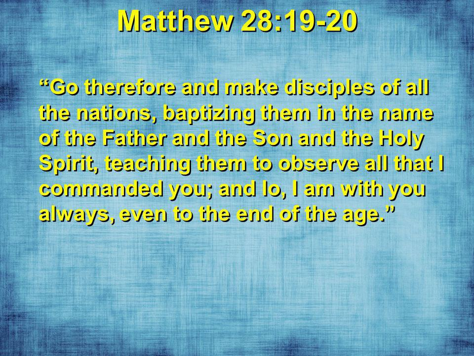 Matthew 28:19-20 Go therefore and make disciples of all the nations, baptizing them in the name of the Father and the Son and the Holy Spirit, teaching them to observe all that I commanded you; and lo, I am with you always, even to the end of the age.