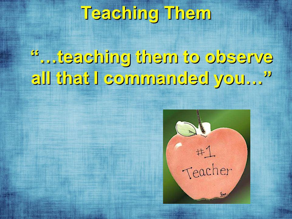 Teaching Them …teaching them to observe all that I commanded you…