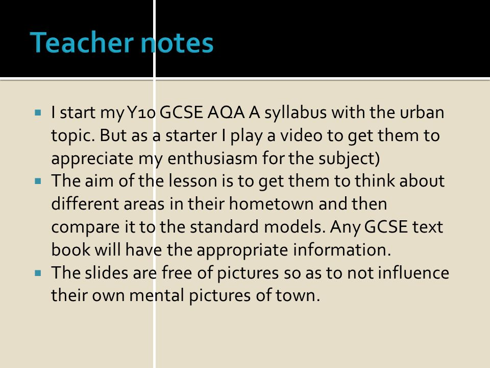 Teacher notes I start my Y10 GCSE AQA A syllabus with the urban topic. But as a starter I play a video to get them to appreciate my enthusiasm for the