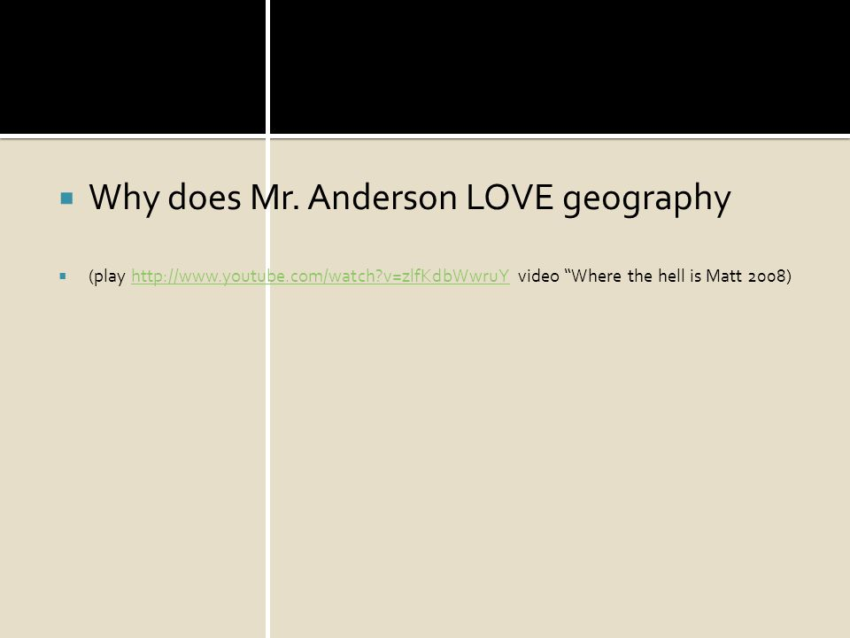 Why does Mr. Anderson LOVE geography (play http://www.youtube.com/watch?v=zlfKdbWwruY video Where the hell is Matt 2008)http://www.youtube.com/watch?v