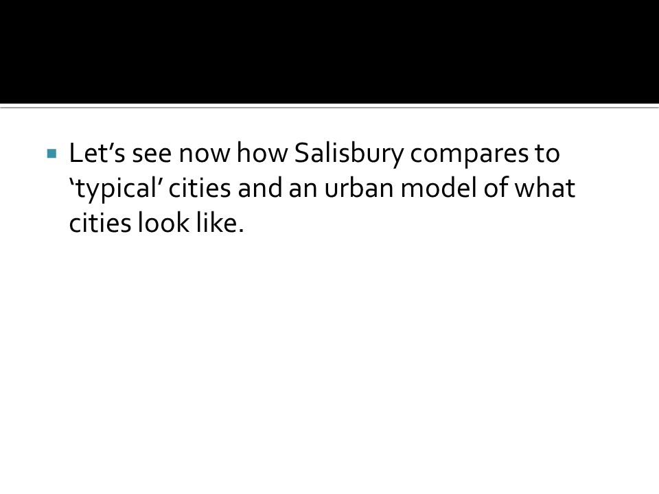 Lets see now how Salisbury compares to typical cities and an urban model of what cities look like.