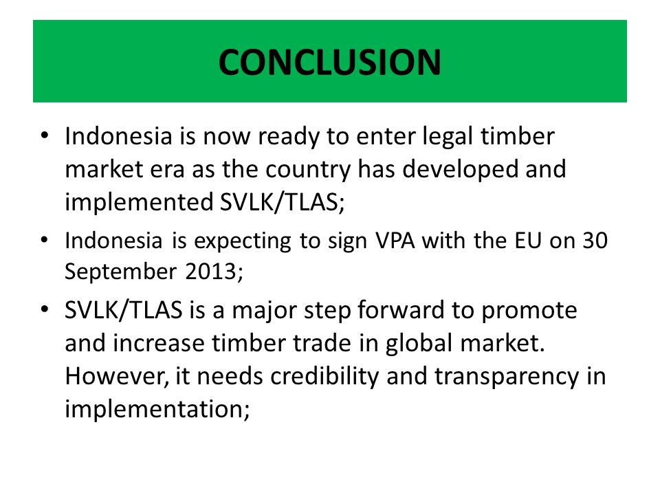 CONCLUSION Indonesia is now ready to enter legal timber market era as the country has developed and implemented SVLK/TLAS; Indonesia is expecting to sign VPA with the EU on 30 September 2013; SVLK/TLAS is a major step forward to promote and increase timber trade in global market.