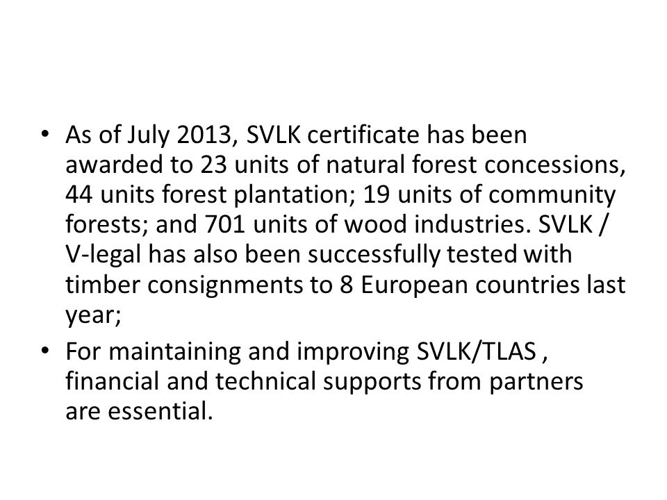 As of July 2013, SVLK certificate has been awarded to 23 units of natural forest concessions, 44 units forest plantation; 19 units of community forests; and 701 units of wood industries.