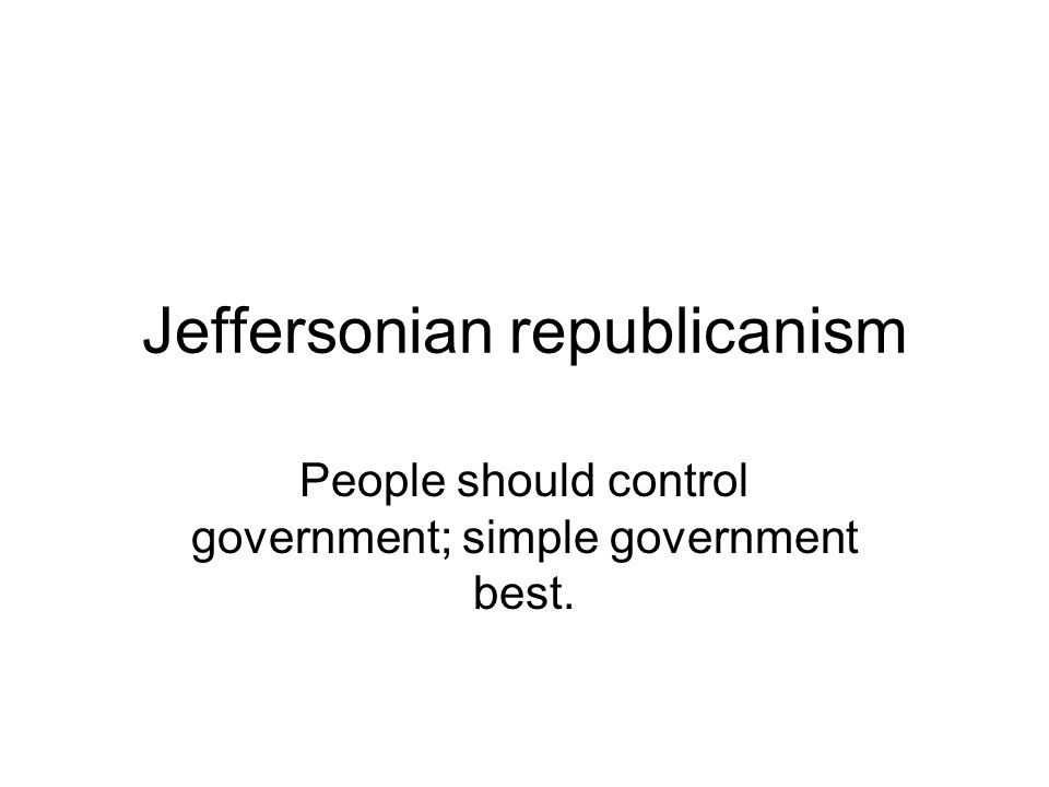 Jeffersonian republicanism People should control government; simple government best.