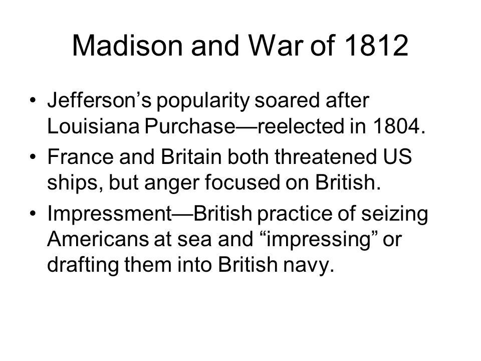 Madison and War of 1812 Jeffersons popularity soared after Louisiana Purchasereelected in 1804. France and Britain both threatened US ships, but anger
