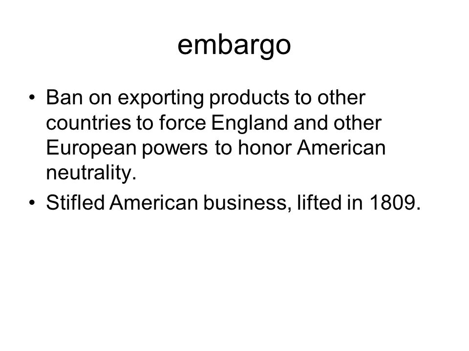 embargo Ban on exporting products to other countries to force England and other European powers to honor American neutrality. Stifled American busines