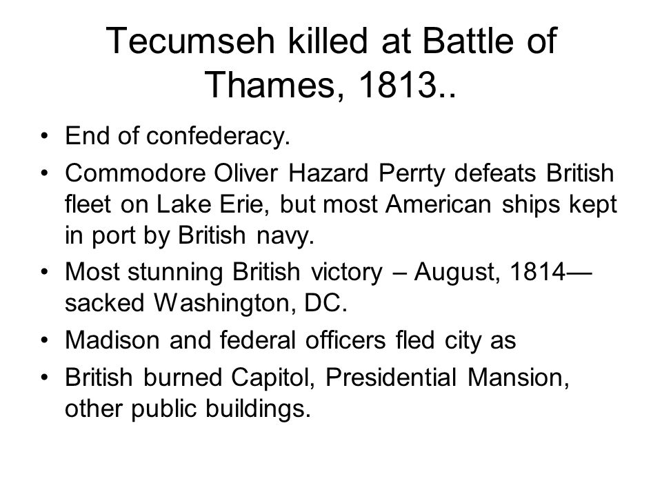 Tecumseh killed at Battle of Thames, 1813.. End of confederacy. Commodore Oliver Hazard Perrty defeats British fleet on Lake Erie, but most American s