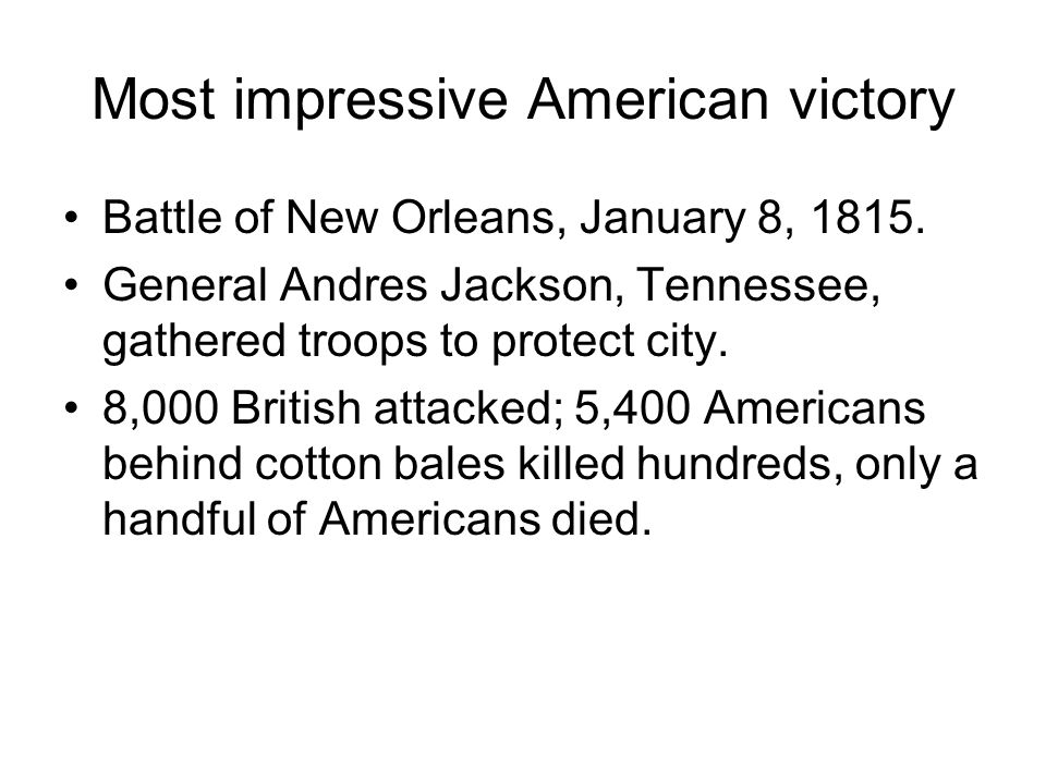 Most impressive American victory Battle of New Orleans, January 8, 1815. General Andres Jackson, Tennessee, gathered troops to protect city. 8,000 Bri