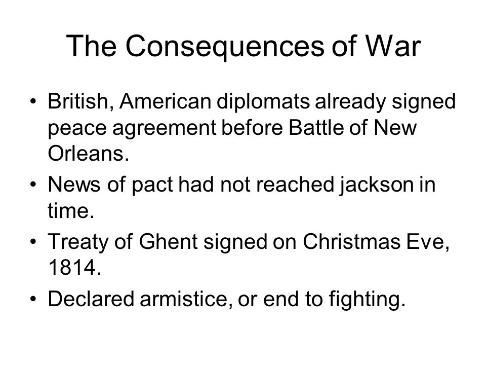 The Consequences of War British, American diplomats already signed peace agreement before Battle of New Orleans. News of pact had not reached jackson
