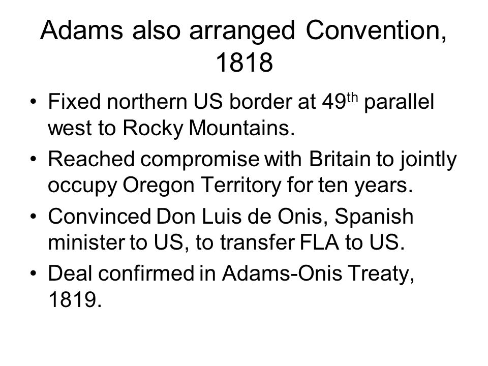 Adams also arranged Convention, 1818 Fixed northern US border at 49 th parallel west to Rocky Mountains. Reached compromise with Britain to jointly oc