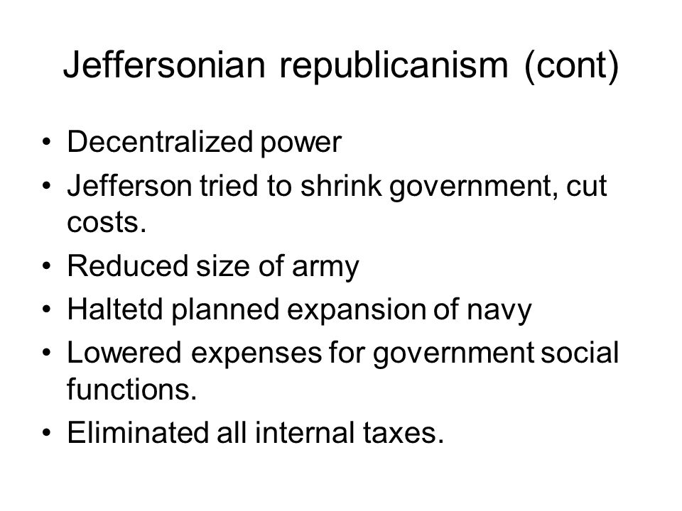 Jeffersonian republicanism (cont) Decentralized power Jefferson tried to shrink government, cut costs. Reduced size of army Haltetd planned expansion
