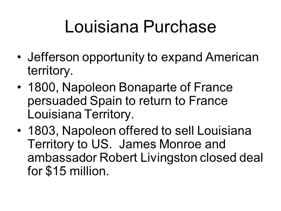 Louisiana Purchase Jefferson opportunity to expand American territory. 1800, Napoleon Bonaparte of France persuaded Spain to return to France Louisian