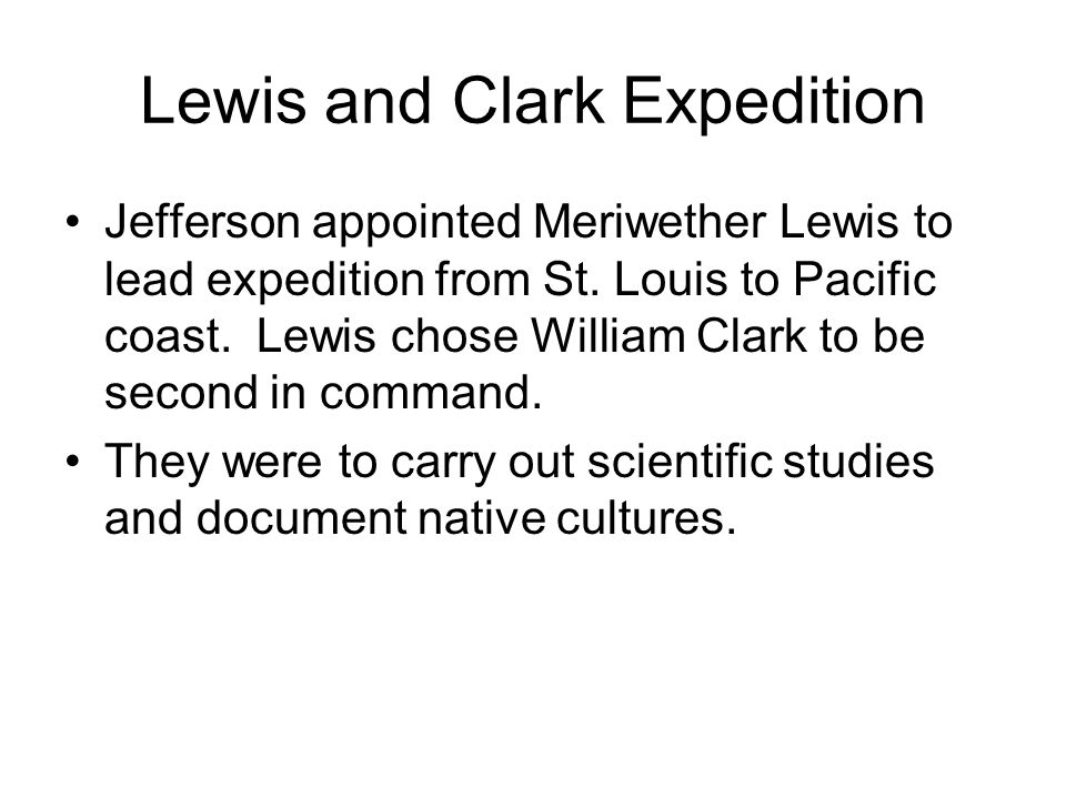 Lewis and Clark Expedition Jefferson appointed Meriwether Lewis to lead expedition from St. Louis to Pacific coast. Lewis chose William Clark to be se