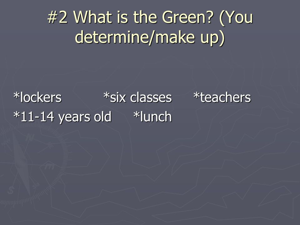 #2 What is the Green? (You determine/make up) *lockers*six classes*teachers *11-14 years old*lunch