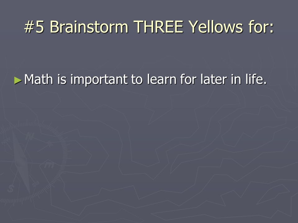#5 Brainstorm THREE Yellows for: Math is important to learn for later in life. Math is important to learn for later in life.