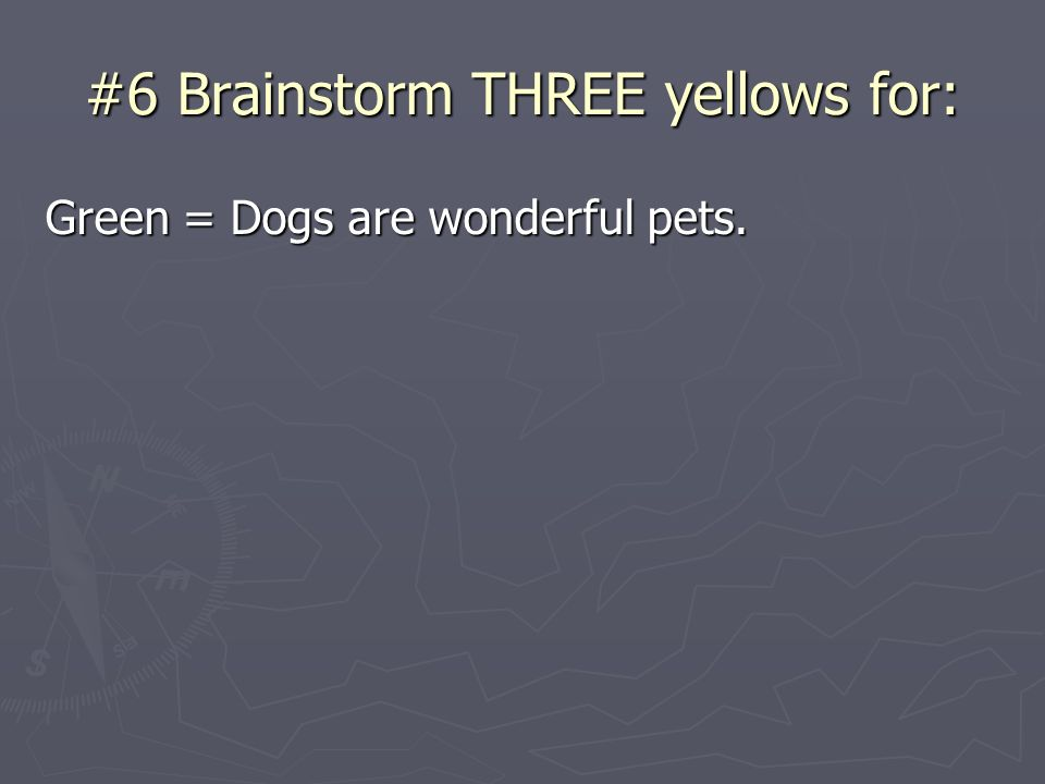 #6 Brainstorm THREE yellows for: Green = Dogs are wonderful pets.