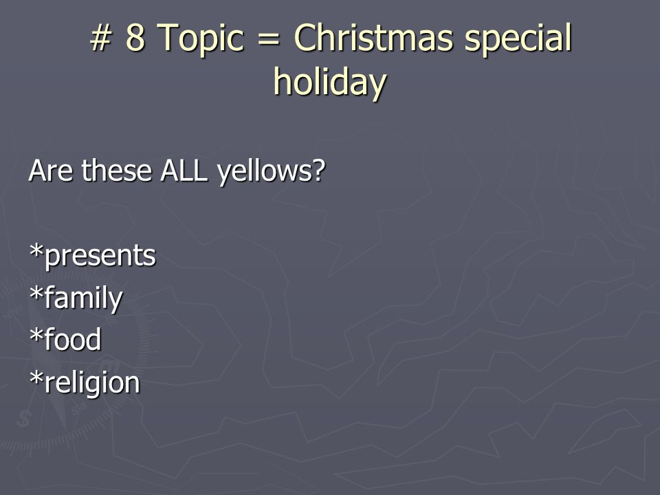 # 8 Topic = Christmas special holiday Are these ALL yellows *presents*family*food*religion