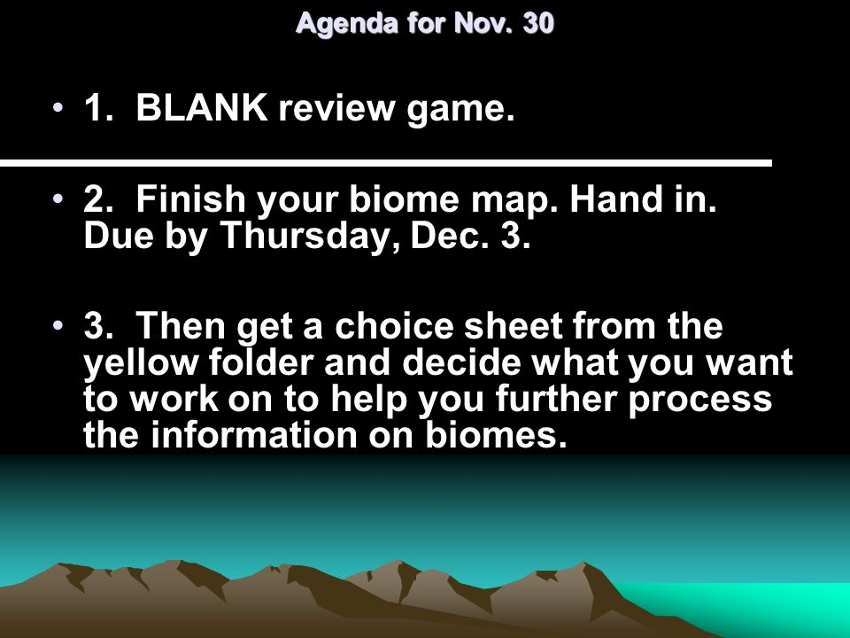 Agenda for Nov. 30 1. BLANK review game. 2. Finish your biome map. Hand in. Due by Thursday, Dec. 3. 3. Then get a choice sheet from the yellow folder