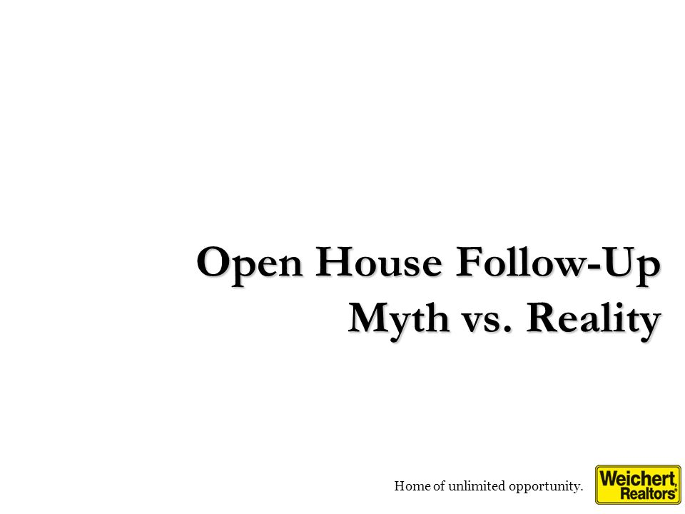 Home of unlimited opportunity. Open House Follow-Up Myth vs. Reality