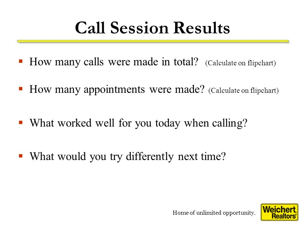 Home of unlimited opportunity. Call Session Results How many calls were made in total? (Calculate on flipchart) How many appointments were made? (Calc
