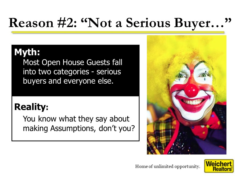 Home of unlimited opportunity. Reason #2: Not a Serious Buyer… Myth: Most Open House Guests fall into two categories - serious buyers and everyone els