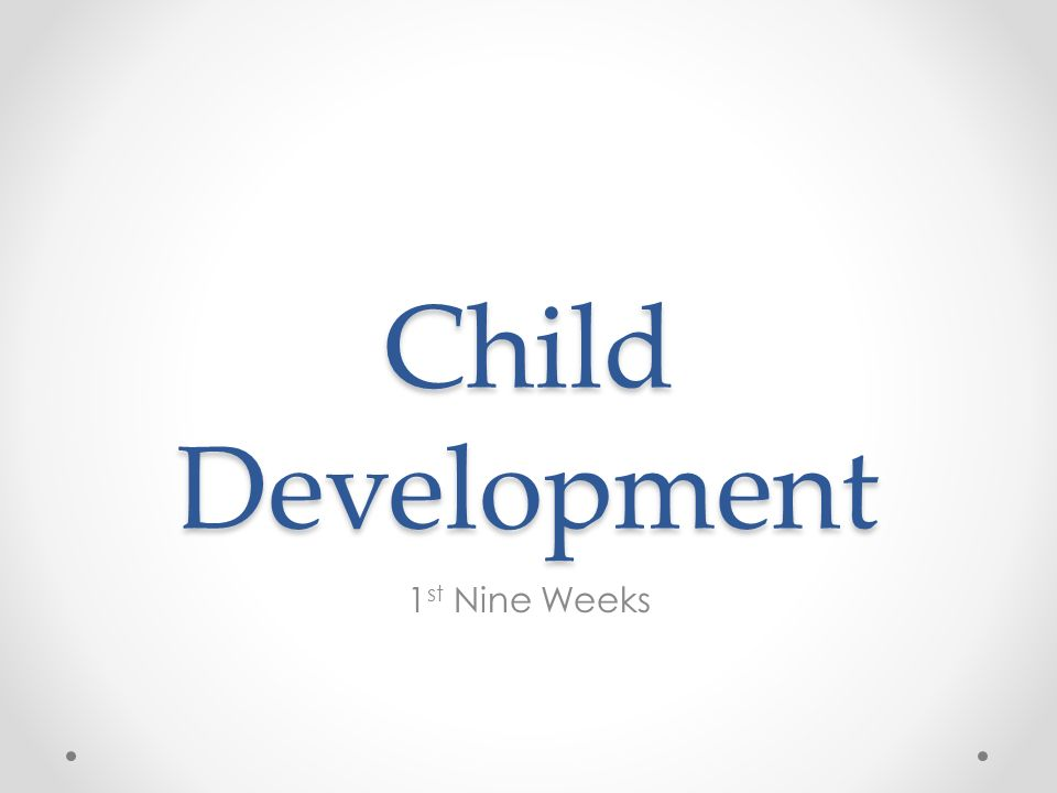 Child Development 1 st Nine Weeks