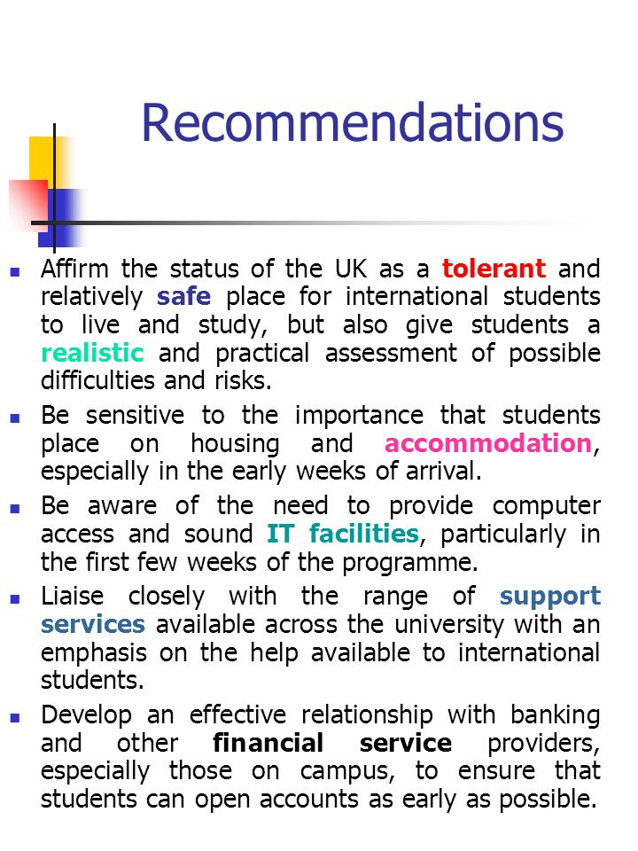 Recommendations Affirm the status of the UK as a tolerant and relatively safe place for international students to live and study, but also give students a realistic and practical assessment of possible difficulties and risks.