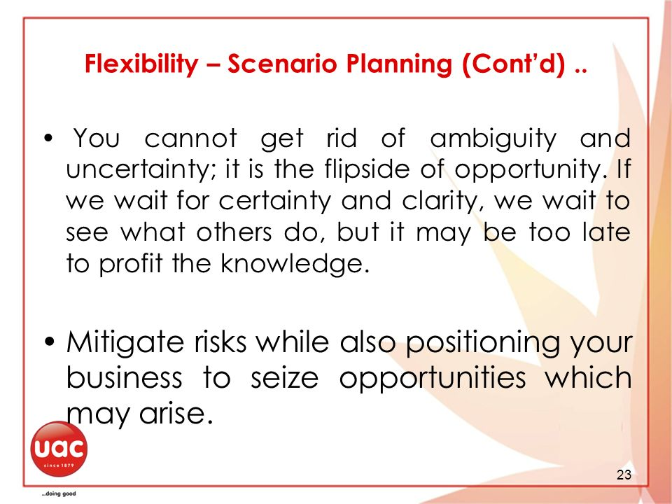 23 Flexibility – Scenario Planning (Contd).. You cannot get rid of ambiguity and uncertainty; it is the flipside of opportunity. If we wait for certai