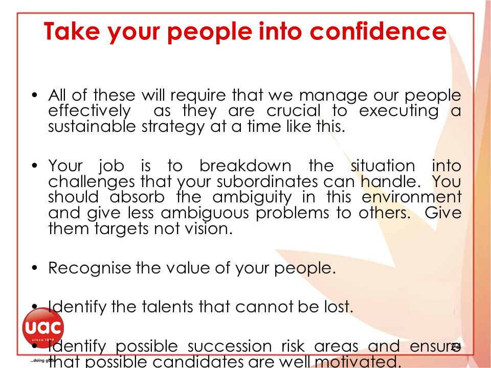 24 Take your people into confidence All of these will require that we manage our people effectively as they are crucial to executing a sustainable strategy at a time like this.