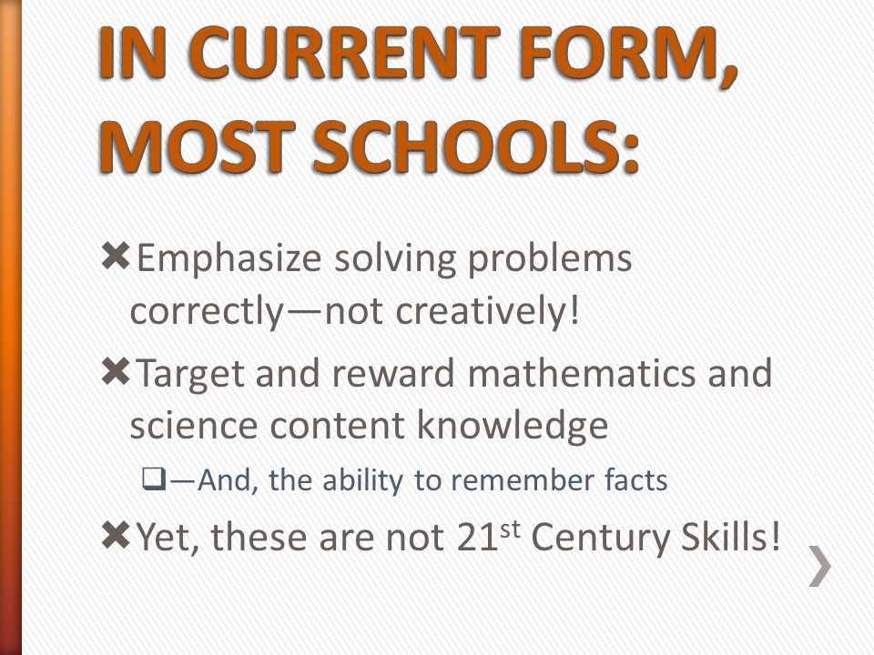 Emphasize solving problems correctlynot creatively! Target and reward mathematics and science content knowledge And, the ability to remember facts Yet