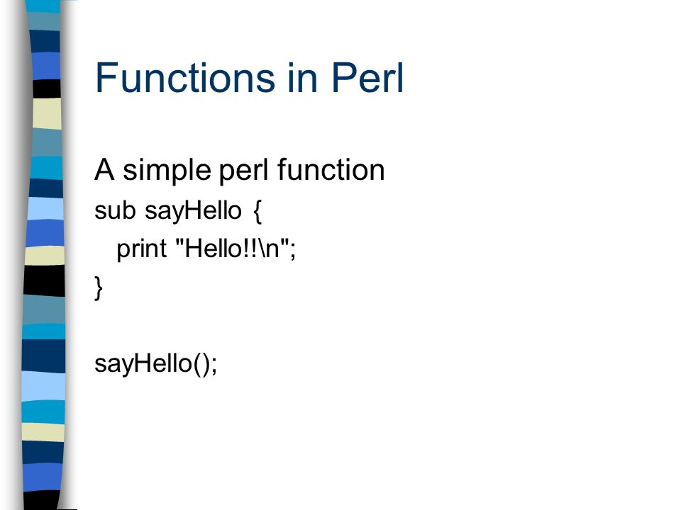 Functions in Perl A simple perl function sub sayHello { print Hello!!\n ; } sayHello();