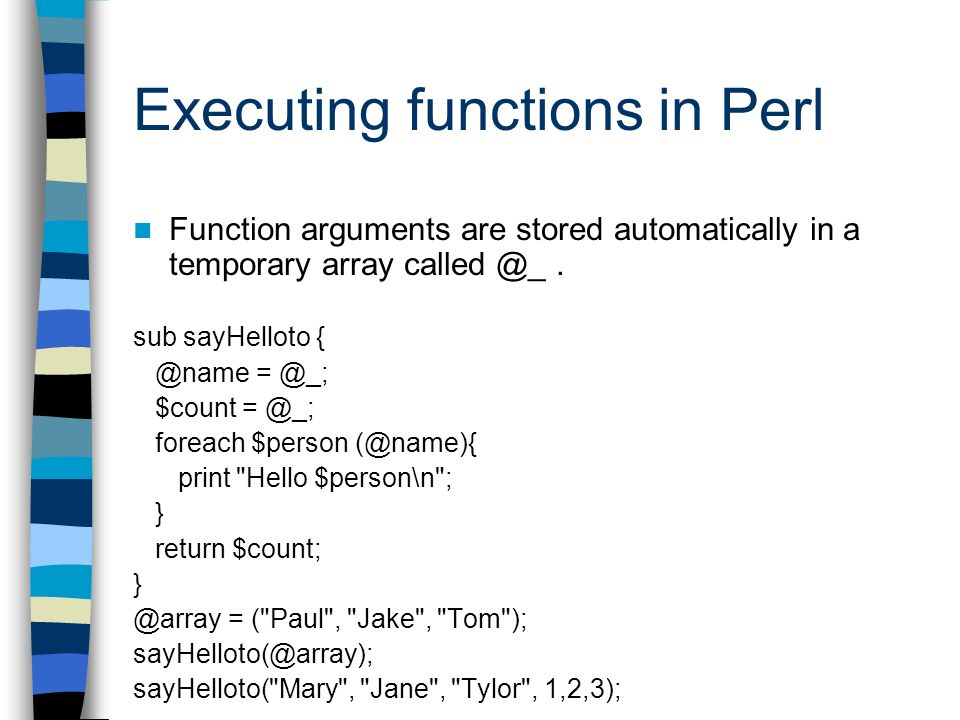 Executing functions in Perl Function arguments are stored automatically in a temporary array called @_. sub sayHelloto { @name = @_; $count = @_; fore
