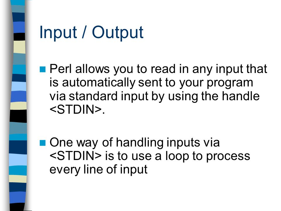 Input / Output Perl allows you to read in any input that is automatically sent to your program via standard input by using the handle. One way of hand