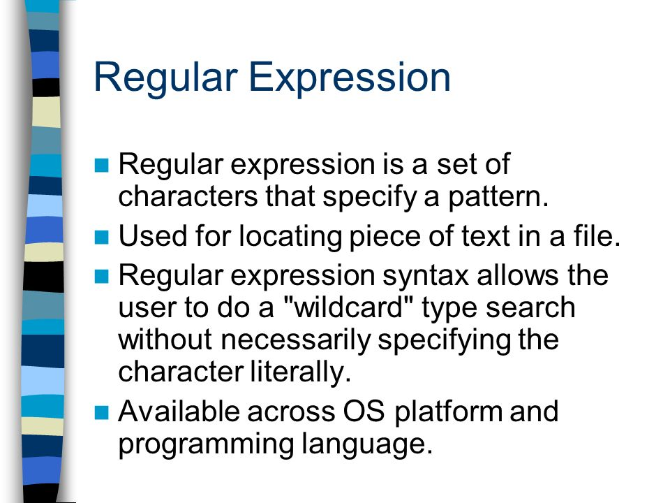 Regular Expression Regular expression is a set of characters that specify a pattern. Used for locating piece of text in a file. Regular expression syn