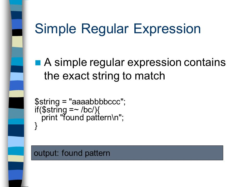 A simple regular expression contains the exact string to match $string = aaaabbbbccc ; if($string =~ /bc/){ print found pattern\n ; } output: found pattern Simple Regular Expression