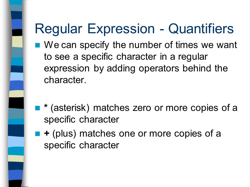 Regular Expression - Quantifiers We can specify the number of times we want to see a specific character in a regular expression by adding operators behind the character.