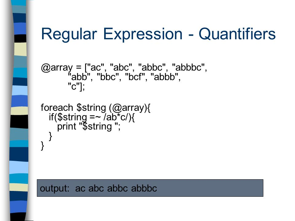 Regular Expression - Quantifiers @array = [ ac , abc , abbc , abbbc , abb , bbc , bcf , abbb , c ]; foreach $string (@array){ if($string =~ /ab*c/){ print $string ; } output: ac abc abbc abbbc