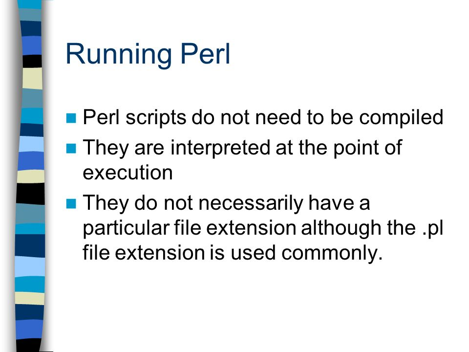 Running Perl Perl scripts do not need to be compiled They are interpreted at the point of execution They do not necessarily have a particular file extension although the.pl file extension is used commonly.