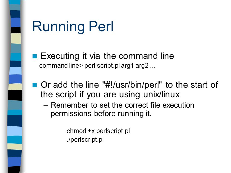Running Perl Executing it via the command line command line> perl script.pl arg1 arg2...