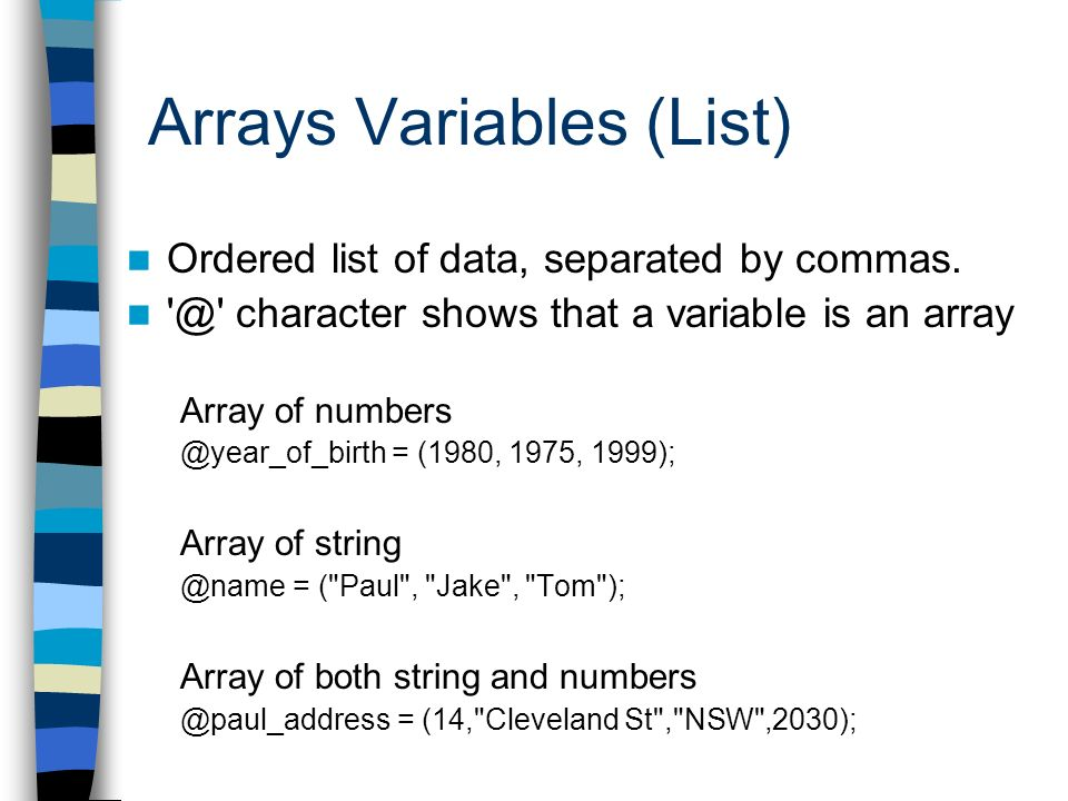 Arrays Variables (List) Ordered list of data, separated by commas. '@' character shows that a variable is an array Array of numbers @year_of_birth = (