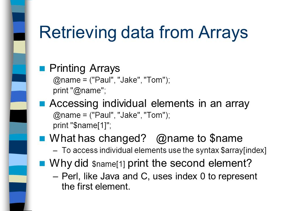 Retrieving data from Arrays Printing Arrays @name = ( Paul , Jake , Tom ); print @name ; Accessing individual elements in an array @name = ( Paul , Jake , Tom ); print $name[1] ; What has changed.